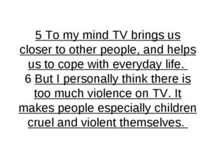 5 To my mind TV brings us closer to other people, and helps us to cope with e