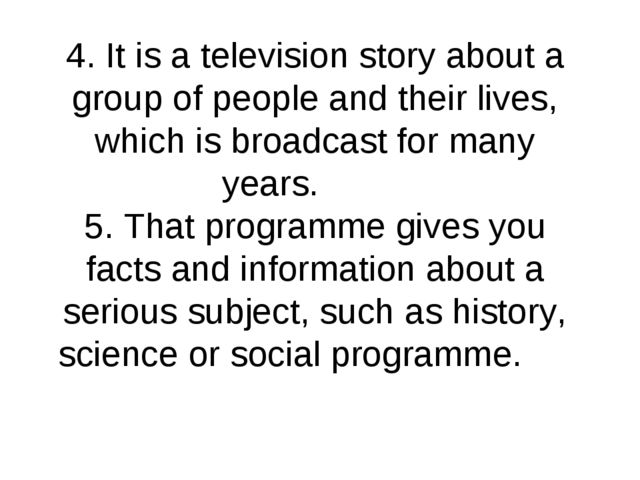 4. It is a television story about a group of people and their lives, which is...