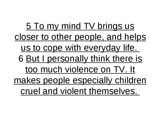 5 To my mind TV brings us closer to other people, and helps us to cope with e...