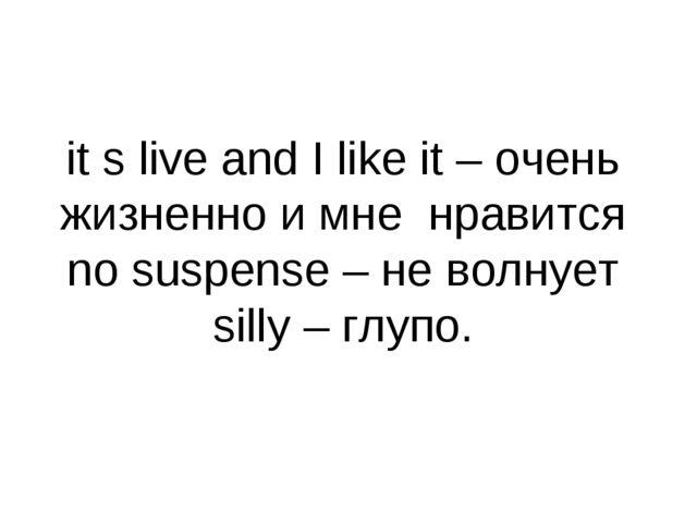 it s live and I like it – очень жизненно и мне нравится no suspense – не волн...