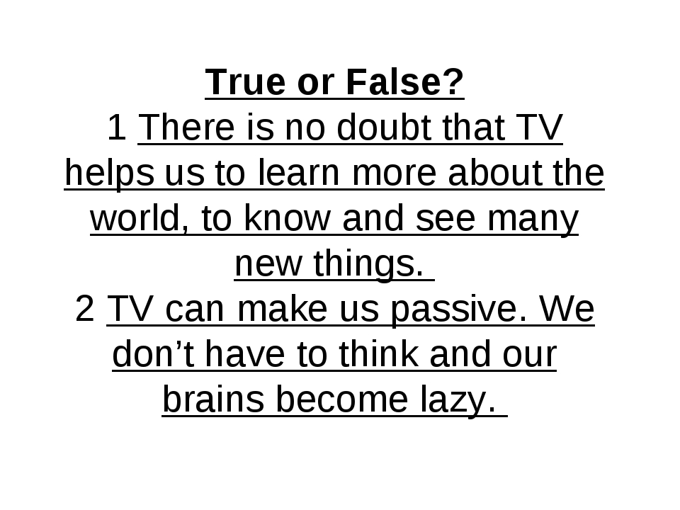 True or False? 1 There is no doubt that TV helps us to learn more about the w...