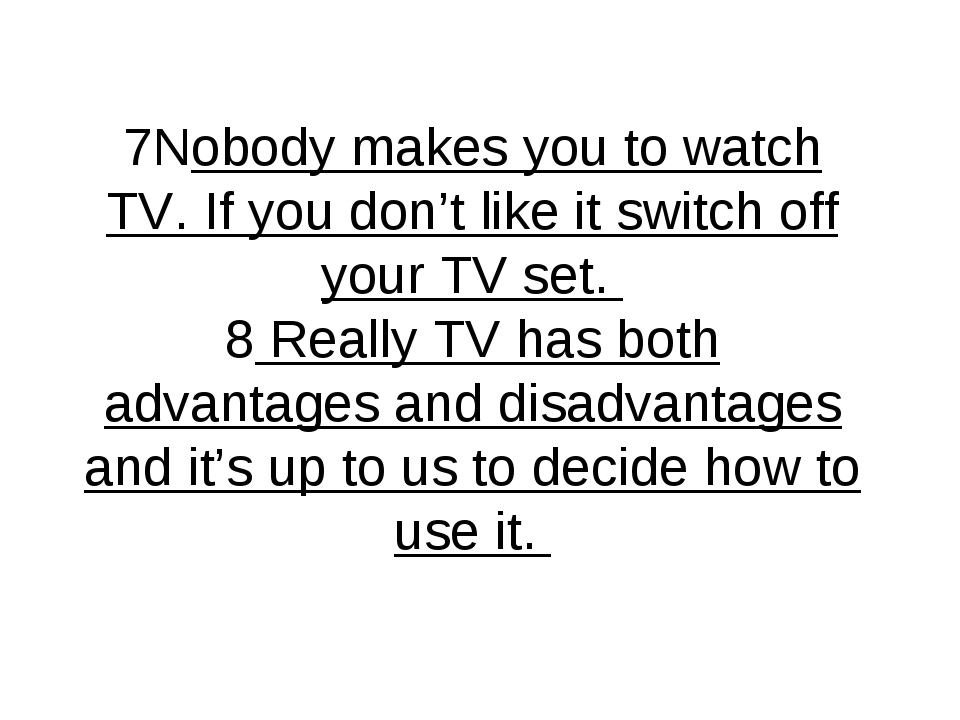 7Nobody makes you to watch TV. If you don't like it switch off your TV set. 8...