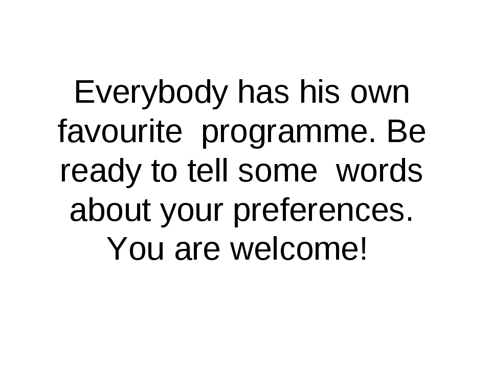 Everybody has his own favourite programme. Be ready to tell some words about...