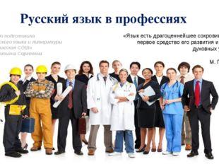 Русский язык в профессиях «Язык есть драгоценнейшее сокровище народа, первое