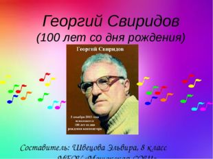 Георгий Свиридов (100 лет со дня рождения) Составитель: Швецова Эльвира, 8 кл