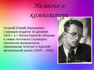 Георгий (Юрий) Васильевич Свиридов родился 16 декабря 1915 г. в г. Фатеж Кур