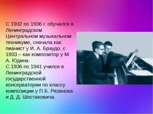 С 1932 по 1936 г. обучался в Ленинградском Центральном музыкальном техникуме