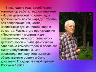 В последние годы своей жизни композитор работал над сочинением «Из литургиче