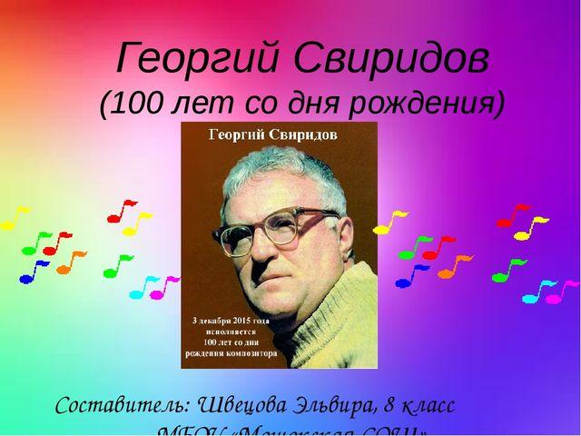 Георгий Свиридов (100 лет со дня рождения) Составитель: Швецова Эльвира, 8 кл...
