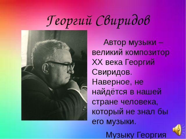 Автор музыки – великий композитор ХХвека Георгий Свиридов. Наверное, не най...