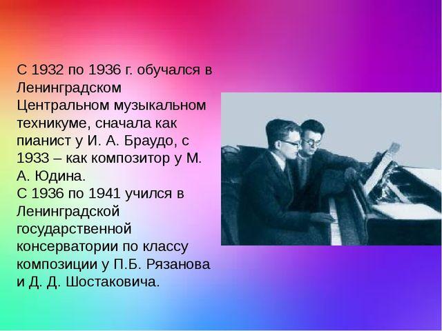 С 1932 по 1936 г. обучался в Ленинградском Центральном музыкальном техникуме...