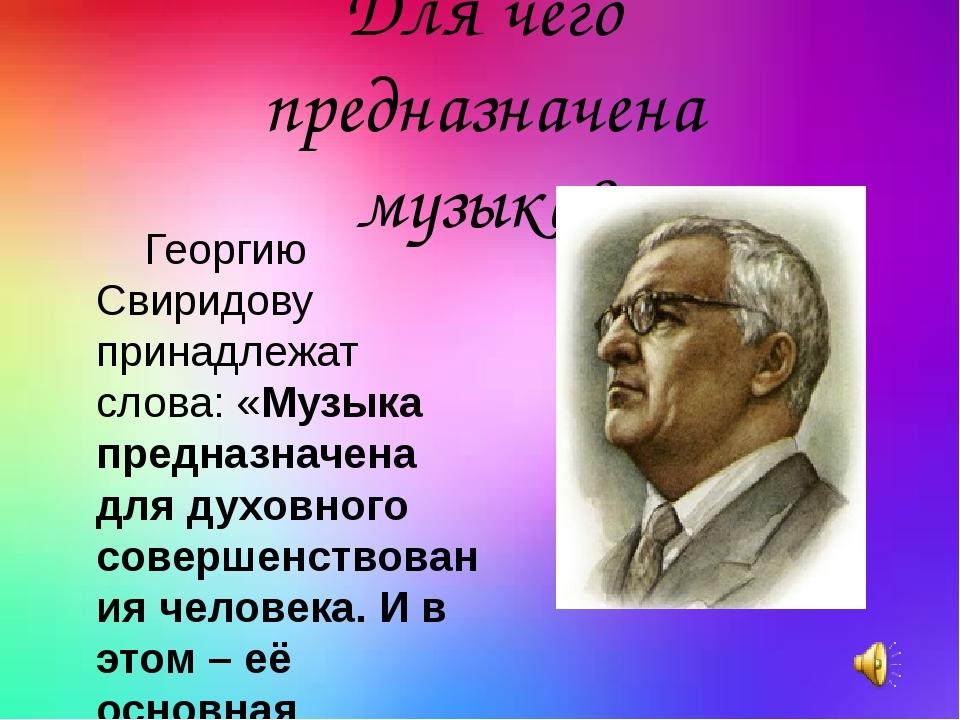 Георгию Свиридову принадлежат слова: «Музыка предназначена для духовного сов...