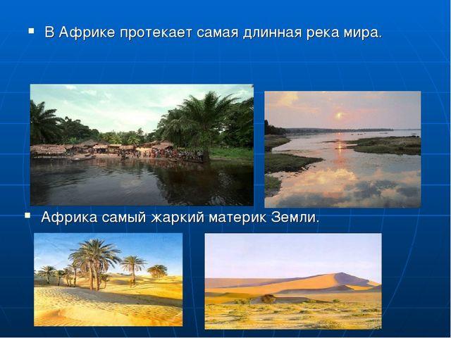 В Африке протекает самая длинная река мира. Африка самый жаркий материк Земли.