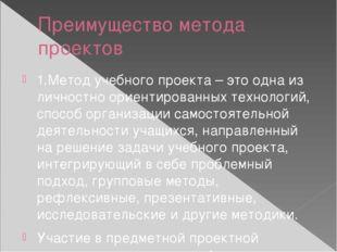 Преимущество метода проектов 1.Метод учебного проекта – это одна из личностно