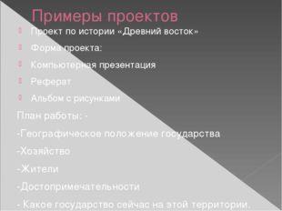 Примеры проектов Проект по истории «Древний восток» Форма проекта: Компьютерн