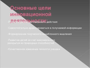 Основные цели инновационной деятельности: -Развитие умения мотивировать дейст
