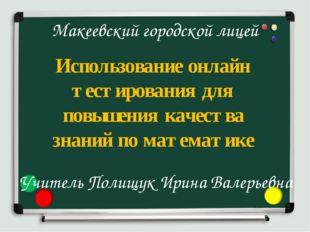 Макеевский городской лицей Использование онлайн тестирования для повышения ка
