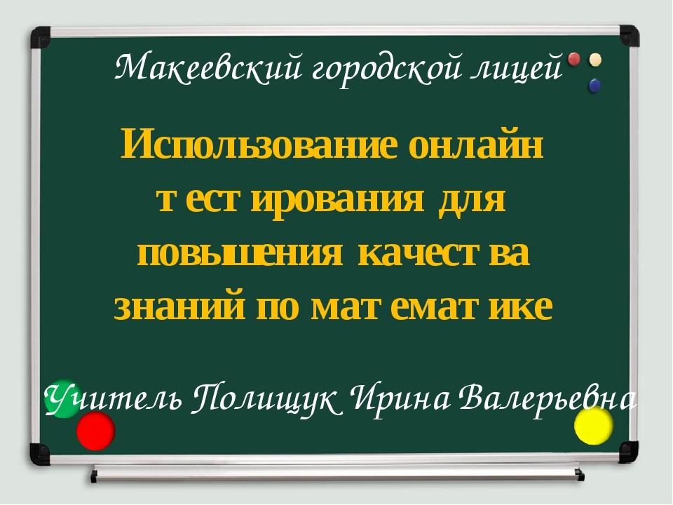 Макеевский городской лицей Использование онлайн тестирования для повышения ка...