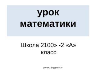 урок математики Школа 2100» -2 «А» класс учитель- Бардина Л.М