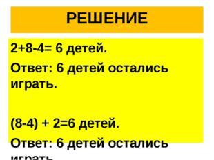 РЕШЕНИЕ 2+8-4= 6 детей. Ответ: 6 детей остались играть. (8-4) + 2=6 детей. От