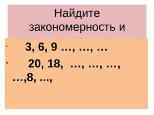 Найдите закономерность и назовите пропущенные числа 3, 6, 9 …, …, … 20, 18, …