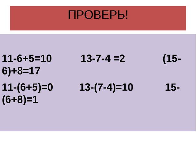 ПРОВЕРЬ! 11-6+5=10 13-7-4 =2 (15-6)+8=17 11-(6+5)=0 13-(7-4)=10 15-(6+8)=1