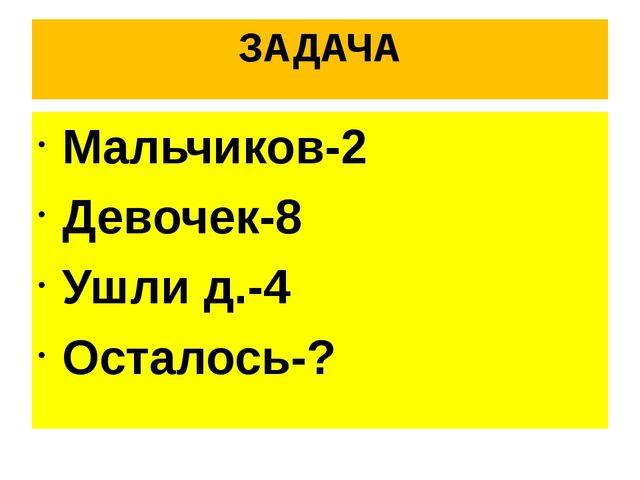ЗАДАЧА Мальчиков-2 Девочек-8 Ушли д.-4 Осталось-?