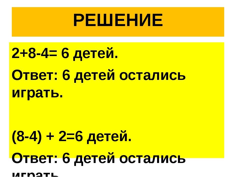 РЕШЕНИЕ 2+8-4= 6 детей. Ответ: 6 детей остались играть. (8-4) + 2=6 детей. От...