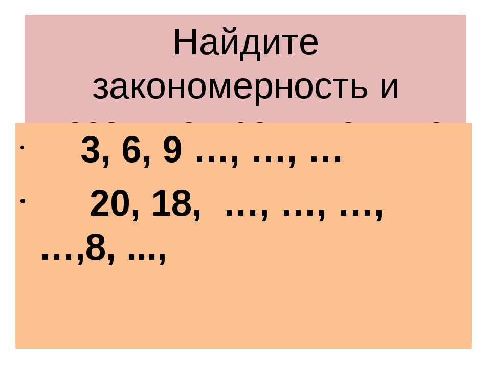 Найдите закономерность и назовите пропущенные числа 3, 6, 9 …, …, … 20, 18, …...