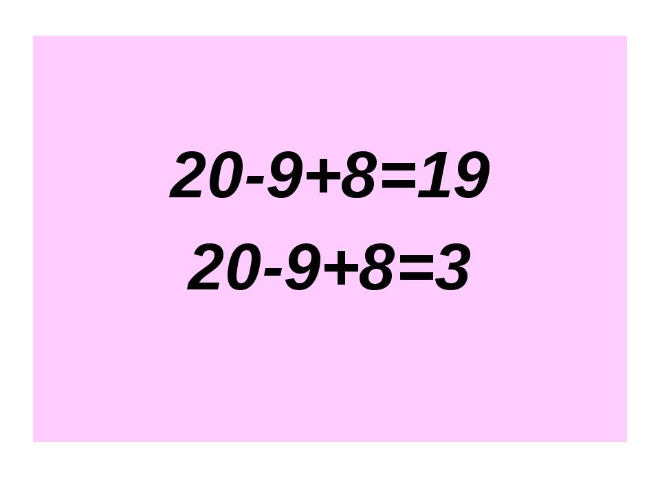 20-9+8=19 20-9+8=3