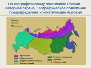 По географическому положению Россия - северная страна. Географическое положен