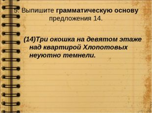 5. Выпишите грамматическую основу предложения 14. (14)Три окошка на девятом э