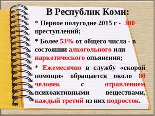 В Республик Коми: * Первое полугодие 2015 г - 380 преступлений; * Более 53% о