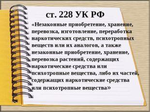 ст. 228 УК РФ «Незаконные приобретение, хранение, перевозка, изготовление, пе