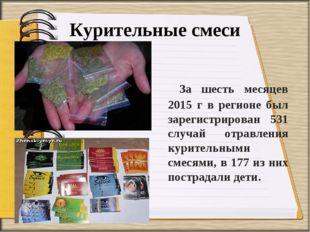 Курительные смеси За шесть месяцев 2015 г в регионе был зарегистрирован 531 с