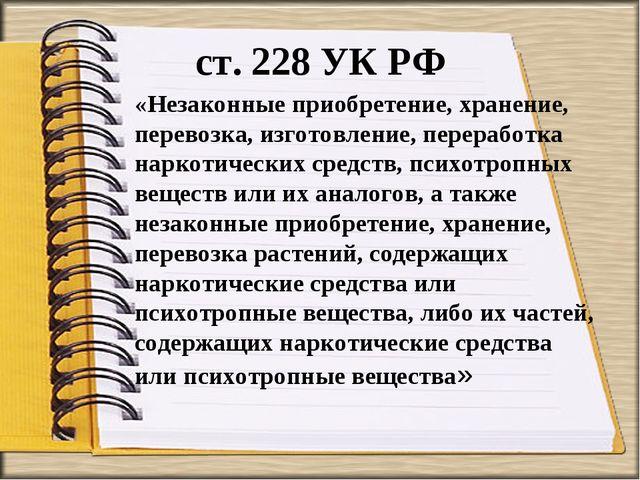 ст. 228 УК РФ «Незаконные приобретение, хранение, перевозка, изготовление, пе...