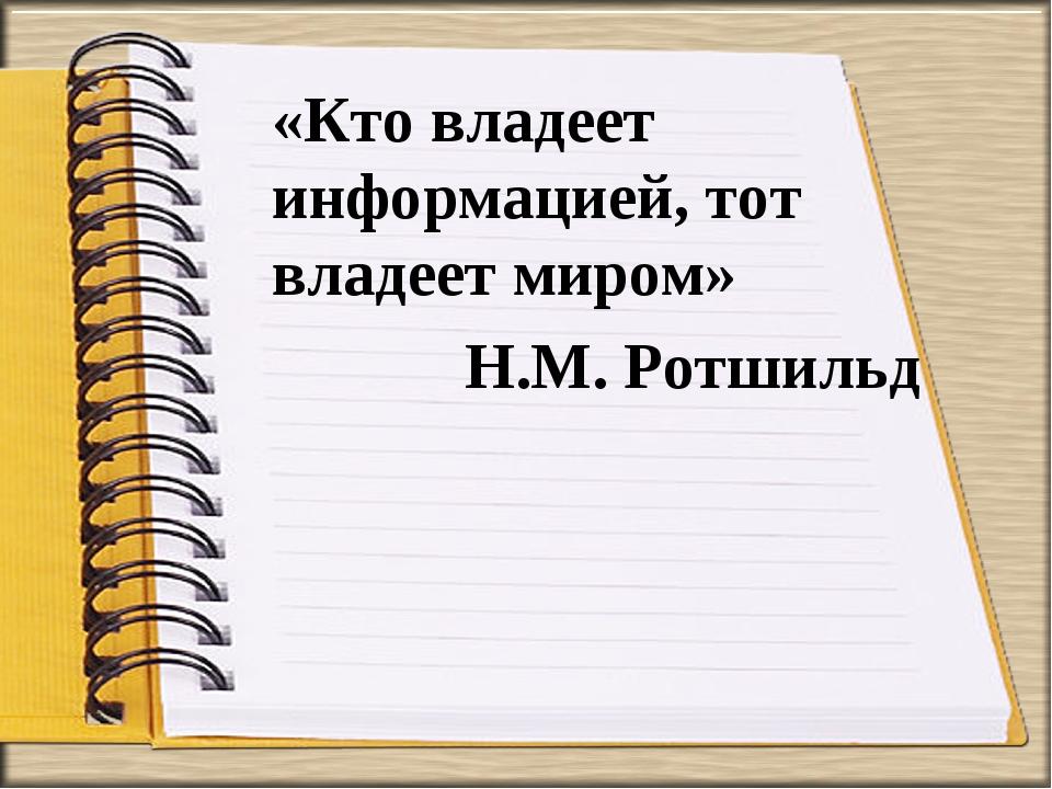 «Кто владеет информацией, тот владеет миром» Н.М. Ротшильд
