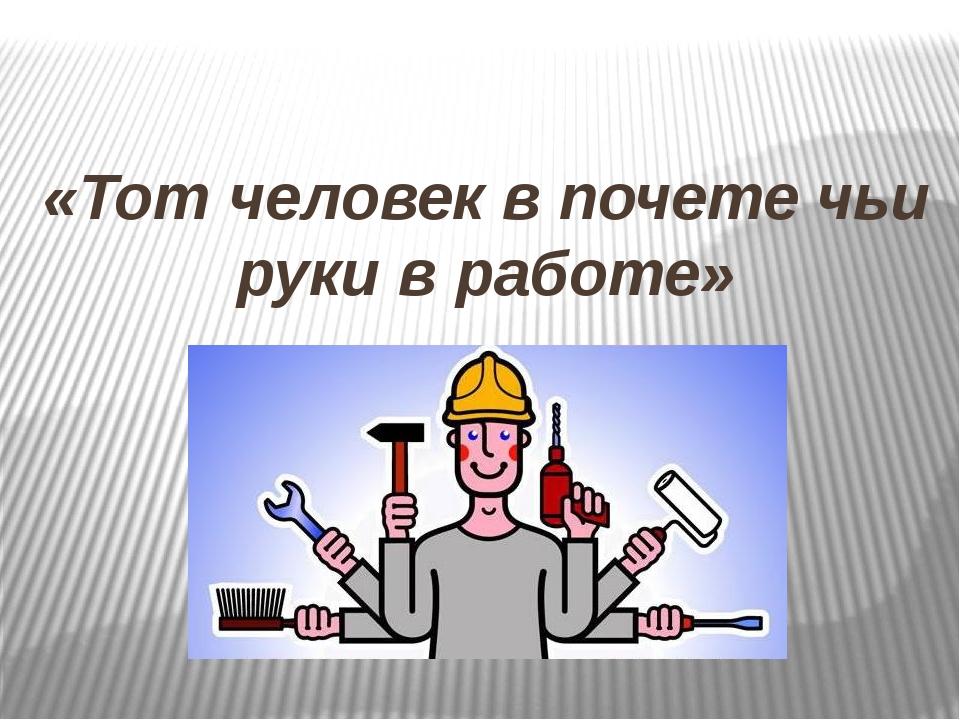«Тот человек в почете чьи руки в работе»