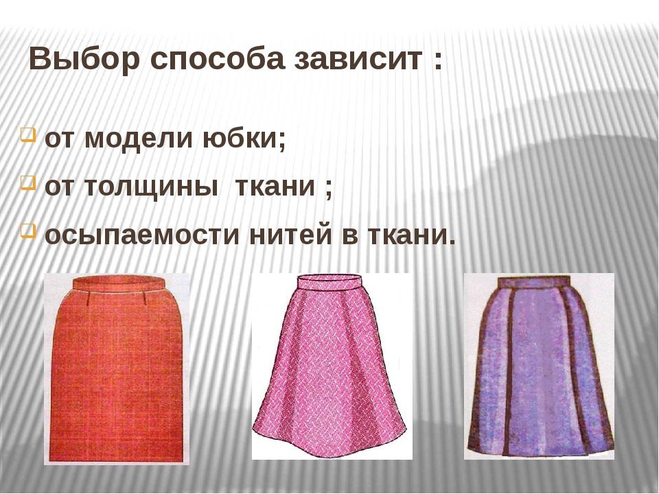 Выбор способа зависит : от модели юбки; от толщины ткани ; осыпаемости нитей...