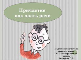Причастие как часть речи Подготовила учитель русского языка МОУ Макарьевская