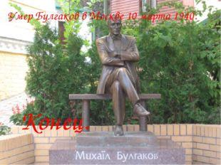 Умер Булгаков в Москве 10 марта 1940. Конец.