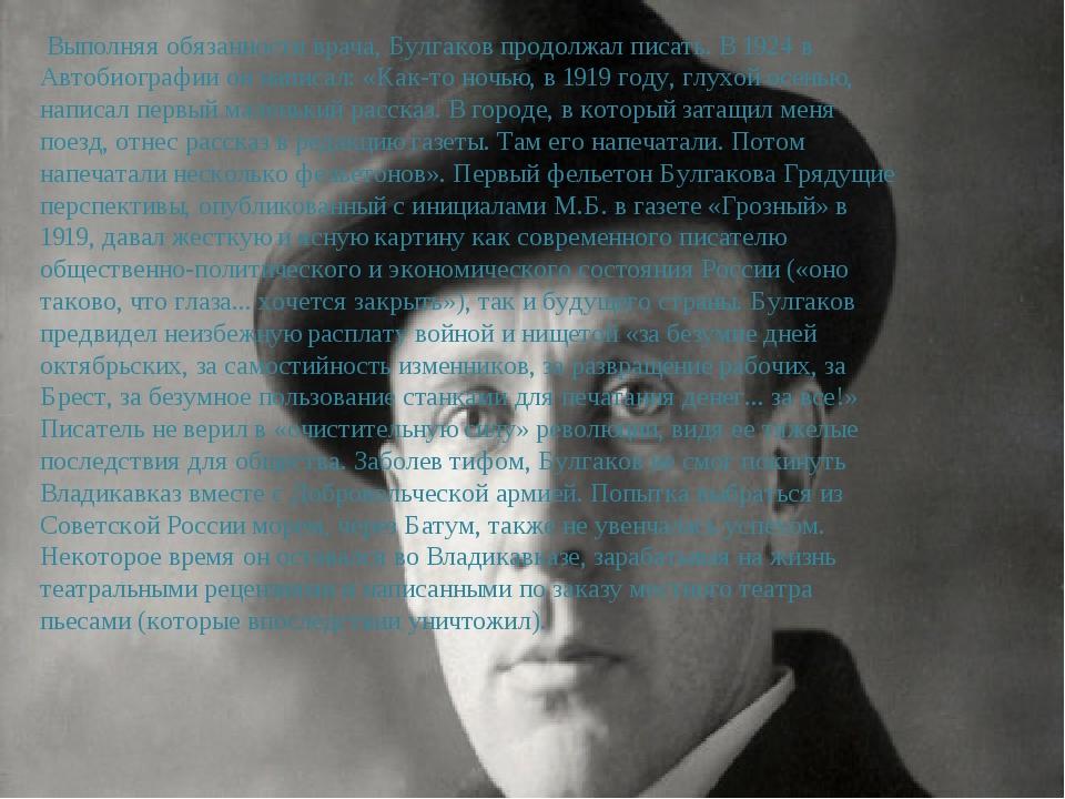 Выполняя обязанности врача, Булгаков продолжал писать. В 1924 в Автобиографи...