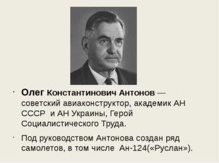 Олег Константинович Антонов— советский авиаконструктор, академик АНСССР и