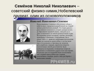 Семёнов Николай Николаевич– советскийфизико-химик,Нобелевский лауреат, один
