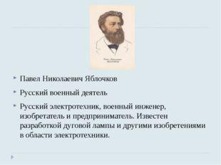 Павел Николаевич Яблочков Русский военный деятель Русский электротехник, воен