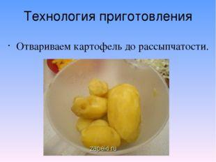 Технология приготовления Отвариваем картофель до рассыпчатости.