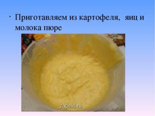 Приготавляем из картофеля, яиц и молока пюре