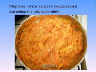 Морковь, лук и капусту смешиваем и вмешиваем в них одно яйцо.