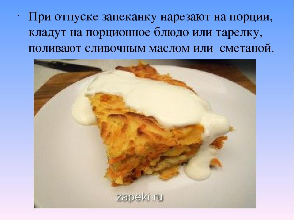 При отпуске запеканку нарезают на порции, кладут на порционное блюдо или таре...