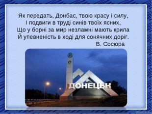 Як передать, Донбас, твою красу і силу, І подвиги в труді синів твоїх ясних,